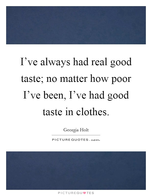 I've always had real good taste; no matter how poor I've been, I've had good taste in clothes Picture Quote #1