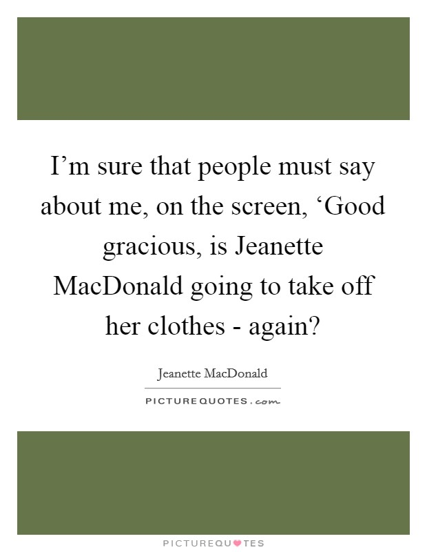 I'm sure that people must say about me, on the screen, 'Good gracious, is Jeanette MacDonald going to take off her clothes - again? Picture Quote #1