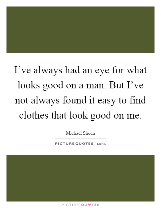 I've always had an eye for what looks good on a man. But I've not always found it easy to find clothes that look good on me Picture Quote #1