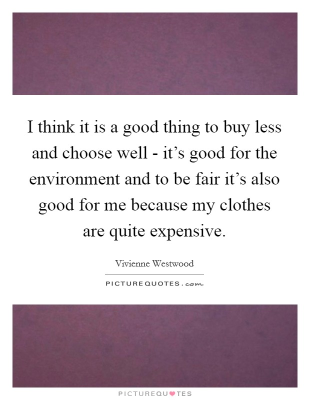 I think it is a good thing to buy less and choose well - it's good for the environment and to be fair it's also good for me because my clothes are quite expensive Picture Quote #1