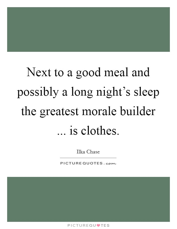 Next to a good meal and possibly a long night's sleep the greatest morale builder ... is clothes Picture Quote #1