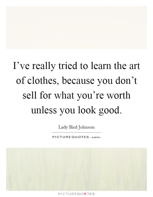 I've really tried to learn the art of clothes, because you don't sell for what you're worth unless you look good Picture Quote #1