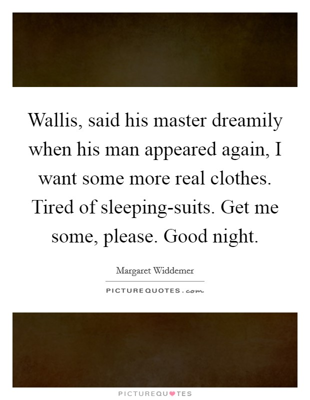 Wallis, said his master dreamily when his man appeared again, I want some more real clothes. Tired of sleeping-suits. Get me some, please. Good night Picture Quote #1