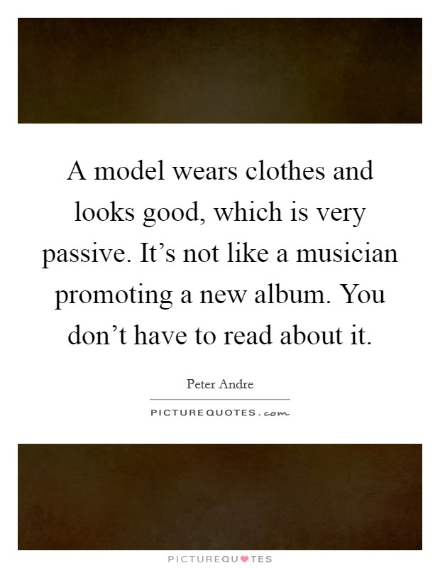 A model wears clothes and looks good, which is very passive. It's not like a musician promoting a new album. You don't have to read about it. Picture Quote #1