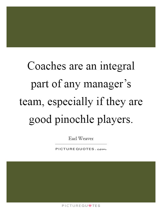 Coaches are an integral part of any manager's team, especially if they are good pinochle players Picture Quote #1