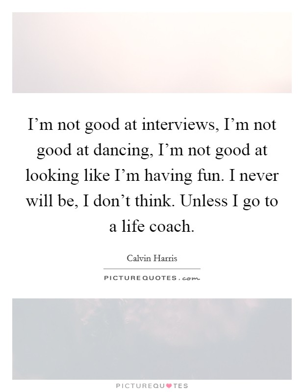 I'm not good at interviews, I'm not good at dancing, I'm not good at looking like I'm having fun. I never will be, I don't think. Unless I go to a life coach Picture Quote #1