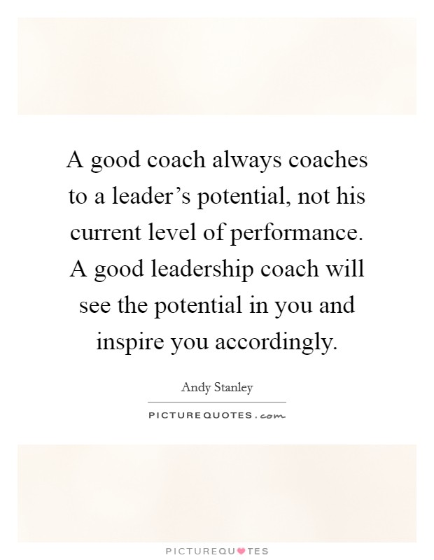 A good coach always coaches to a leader's potential, not his current level of performance. A good leadership coach will see the potential in you and inspire you accordingly Picture Quote #1