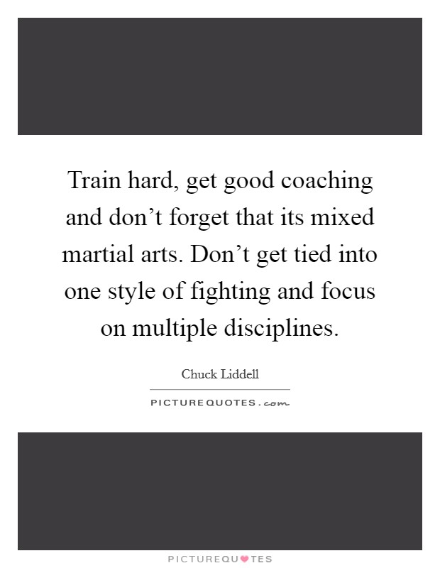 Train hard, get good coaching and don't forget that its mixed martial arts. Don't get tied into one style of fighting and focus on multiple disciplines Picture Quote #1