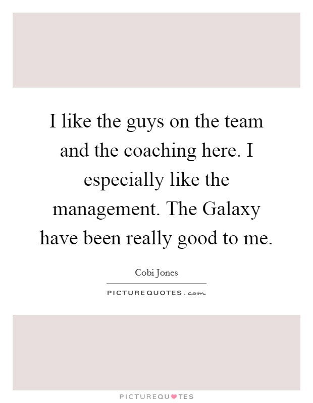 I like the guys on the team and the coaching here. I especially like the management. The Galaxy have been really good to me Picture Quote #1