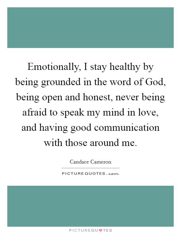 Emotionally, I stay healthy by being grounded in the word of God, being open and honest, never being afraid to speak my mind in love, and having good communication with those around me Picture Quote #1