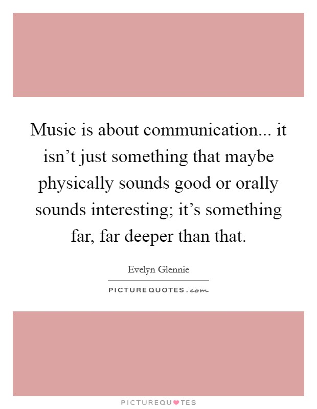 Music is about communication... it isn't just something that maybe physically sounds good or orally sounds interesting; it's something far, far deeper than that Picture Quote #1