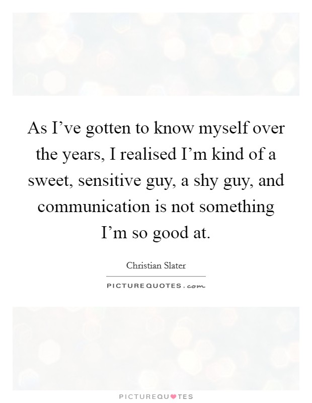 As I've gotten to know myself over the years, I realised I'm kind of a sweet, sensitive guy, a shy guy, and communication is not something I'm so good at Picture Quote #1