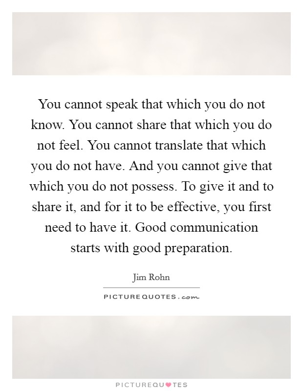 You cannot speak that which you do not know. You cannot share that which you do not feel. You cannot translate that which you do not have. And you cannot give that which you do not possess. To give it and to share it, and for it to be effective, you first need to have it. Good communication starts with good preparation Picture Quote #1