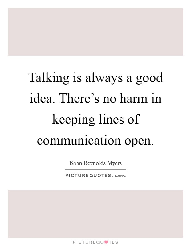 Talking is always a good idea. There's no harm in keeping lines of communication open Picture Quote #1