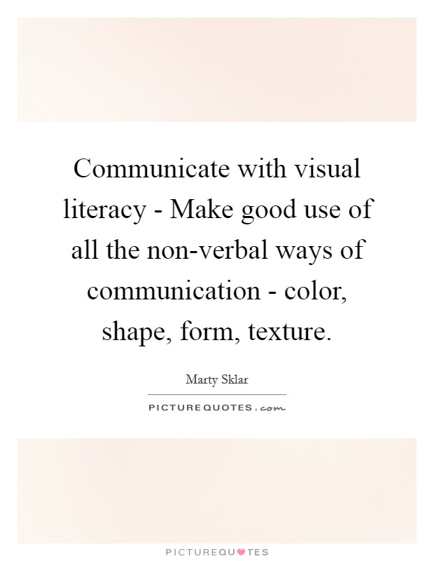 Communicate with visual literacy - Make good use of all the non-verbal ways of communication - color, shape, form, texture Picture Quote #1