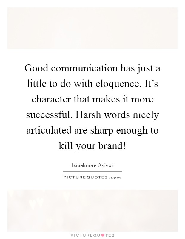 Good communication has just a little to do with eloquence. It's character that makes it more successful. Harsh words nicely articulated are sharp enough to kill your brand! Picture Quote #1