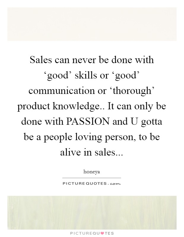 Sales can never be done with 'good' skills or 'good' communication or 'thorough' product knowledge.. It can only be done with PASSION and U gotta be a people loving person, to be alive in sales Picture Quote #1