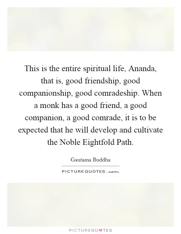 This is the entire spiritual life, Ananda, that is, good friendship, good companionship, good comradeship. When a monk has a good friend, a good companion, a good comrade, it is to be expected that he will develop and cultivate the Noble Eightfold Path Picture Quote #1