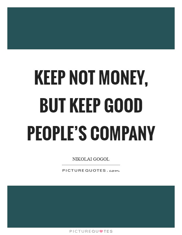 Keep not money, but keep good people's company Picture Quote #1