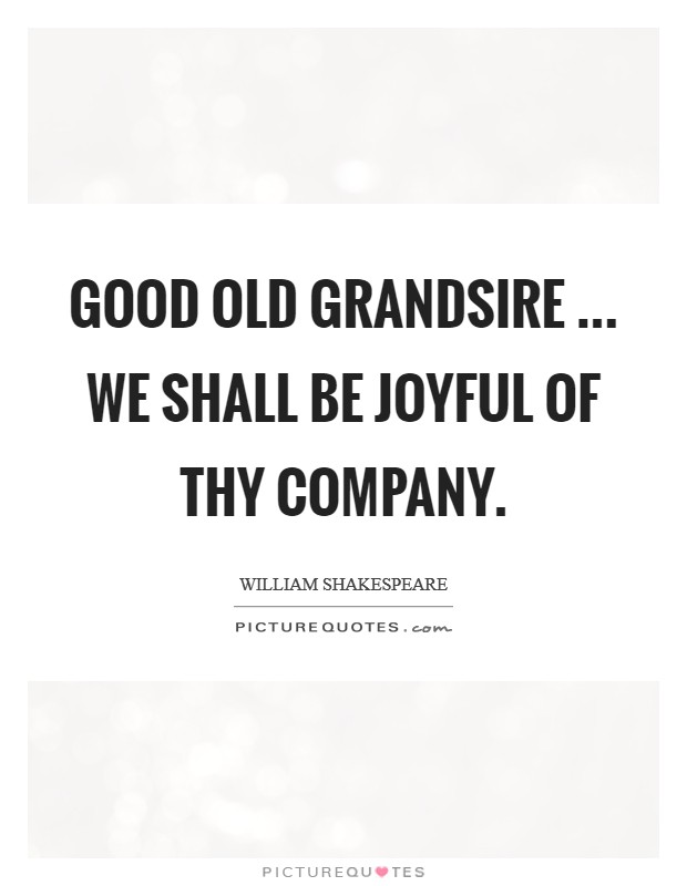 Good old grandsire ... we shall be joyful of thy company Picture Quote #1