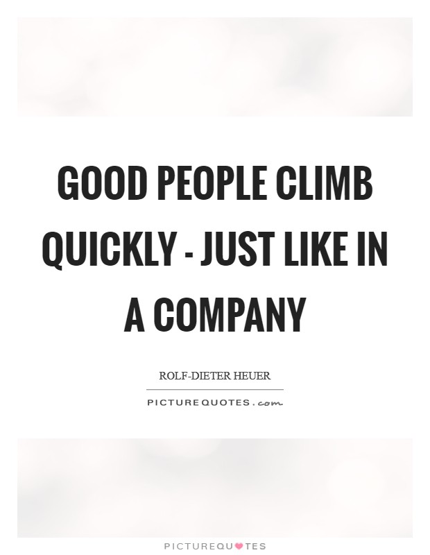 Good people climb quickly - just like in a company Picture Quote #1