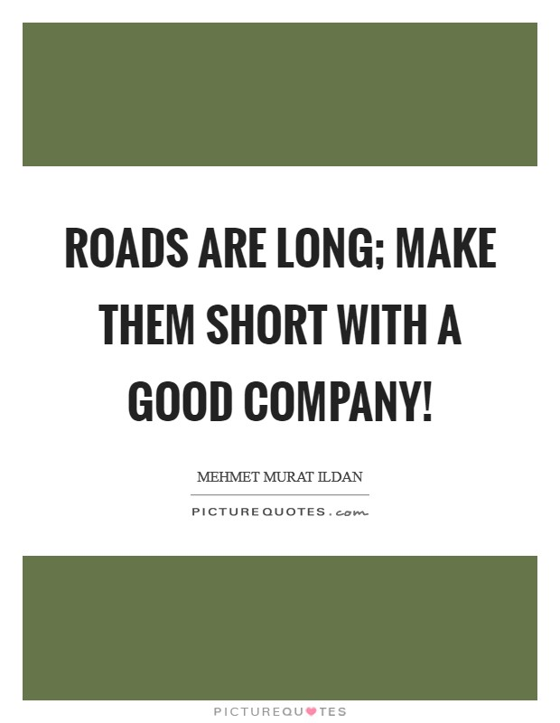 Roads are long; make them short with a good company! Picture Quote #1