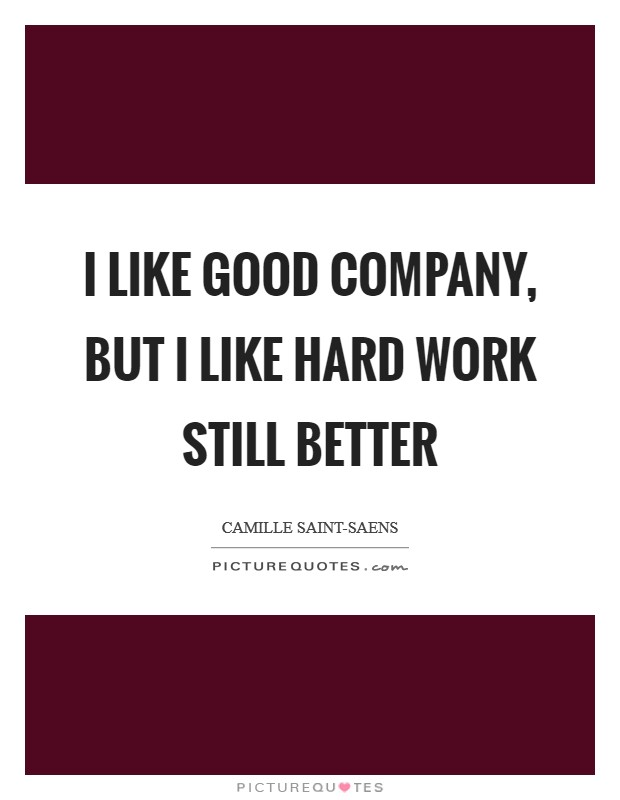 I like good company, but I like hard work still better Picture Quote #1