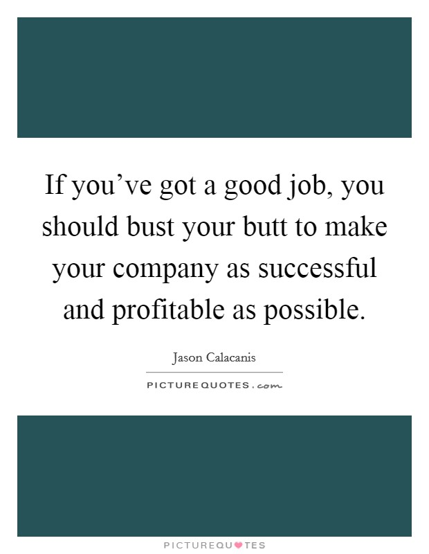 If you've got a good job, you should bust your butt to make your company as successful and profitable as possible Picture Quote #1