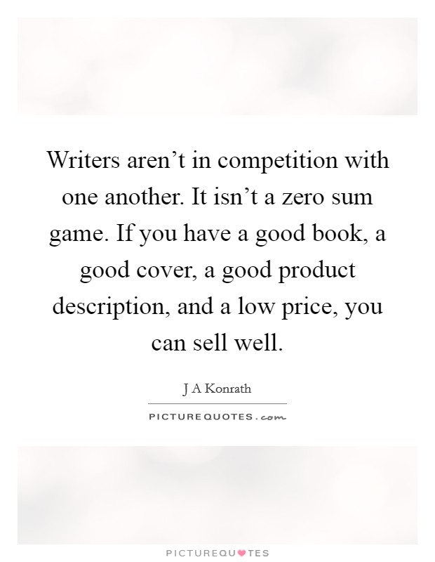 Writers aren't in competition with one another. It isn't a zero sum game. If you have a good book, a good cover, a good product description, and a low price, you can sell well Picture Quote #1