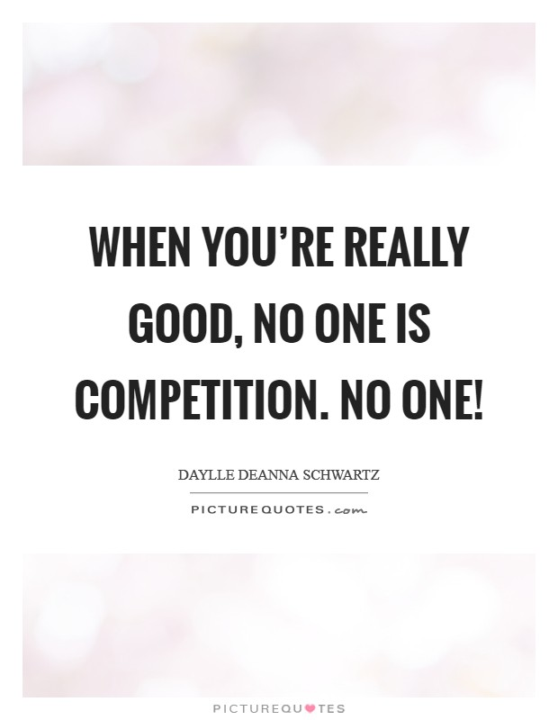 When you\'re really good, NO ONE is competition. NO ONE ...