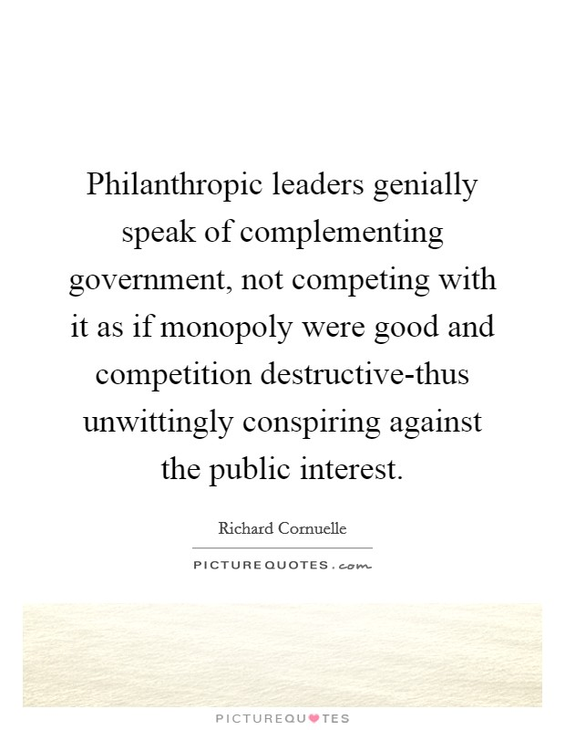 Philanthropic leaders genially speak of complementing government, not competing with it as if monopoly were good and competition destructive-thus unwittingly conspiring against the public interest Picture Quote #1
