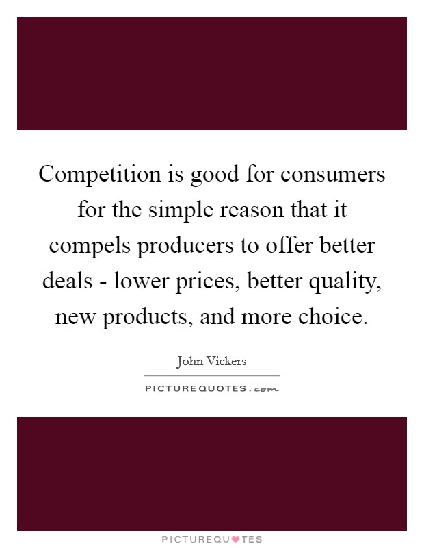 Competition is good for consumers for the simple reason that it compels producers to offer better deals - lower prices, better quality, new products, and more choice Picture Quote #1
