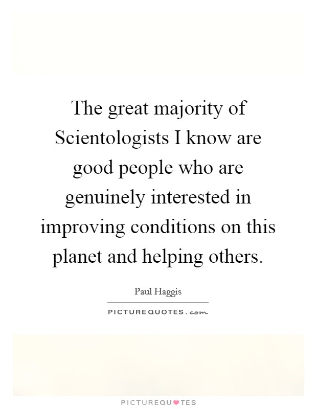 The great majority of Scientologists I know are good people who are genuinely interested in improving conditions on this planet and helping others Picture Quote #1