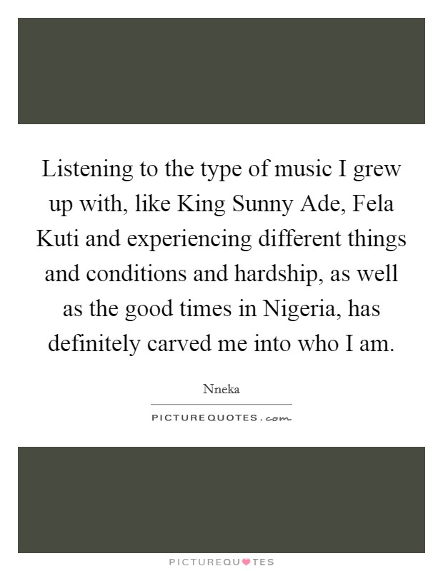 Listening to the type of music I grew up with, like King Sunny Ade, Fela Kuti and experiencing different things and conditions and hardship, as well as the good times in Nigeria, has definitely carved me into who I am Picture Quote #1