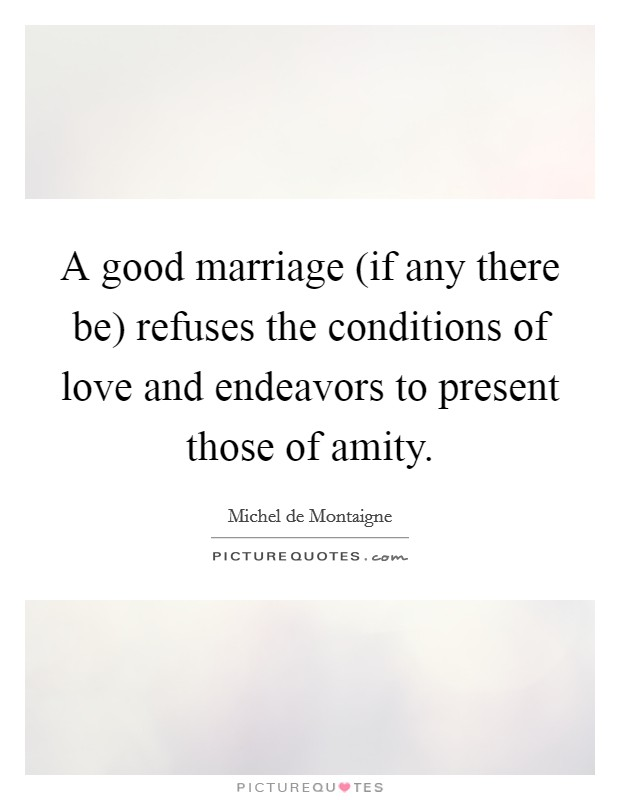 A good marriage (if any there be) refuses the conditions of love and endeavors to present those of amity Picture Quote #1