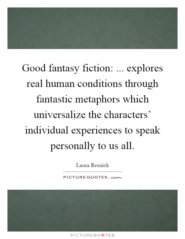 Good fantasy fiction: ... explores real human conditions through fantastic metaphors which universalize the characters' individual experiences to speak personally to us all Picture Quote #1