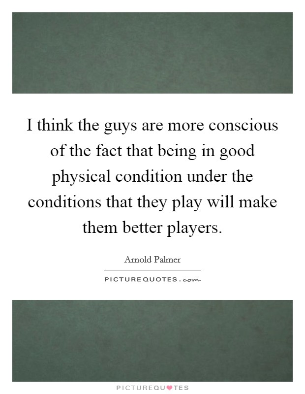 I think the guys are more conscious of the fact that being in good physical condition under the conditions that they play will make them better players Picture Quote #1