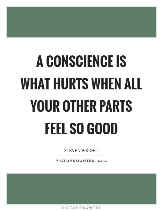 A conscience is what hurts when all your other parts feel so good Picture Quote #1