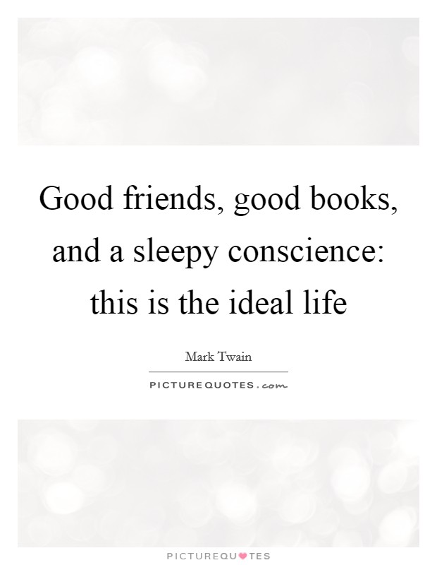 Good friends, good books, and a sleepy conscience: this is the ideal life Picture Quote #1
