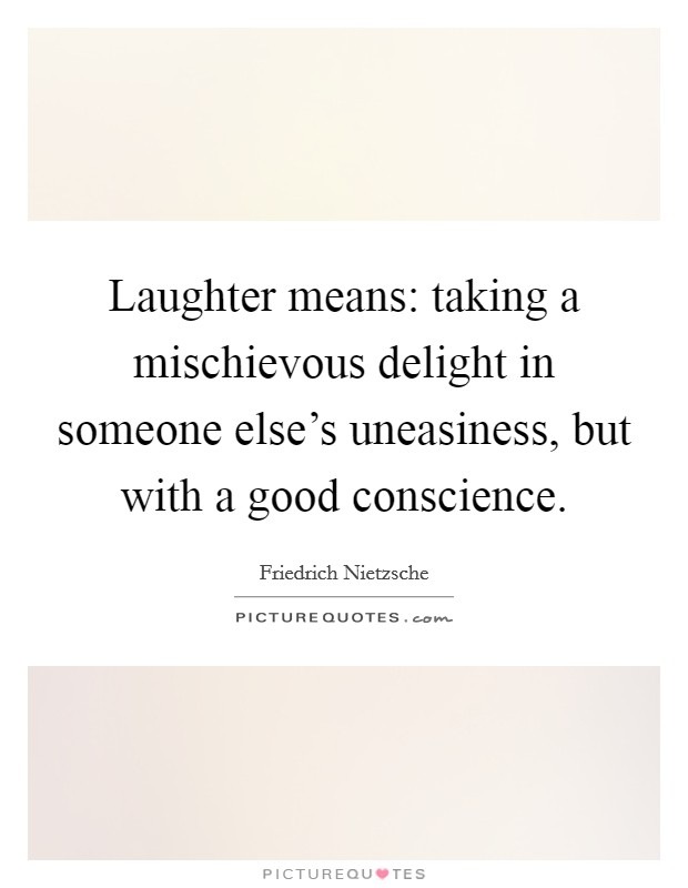 Laughter means: taking a mischievous delight in someone else's uneasiness, but with a good conscience Picture Quote #1