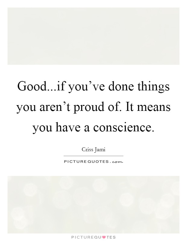 Good...if you've done things you aren't proud of. It means you have a conscience Picture Quote #1
