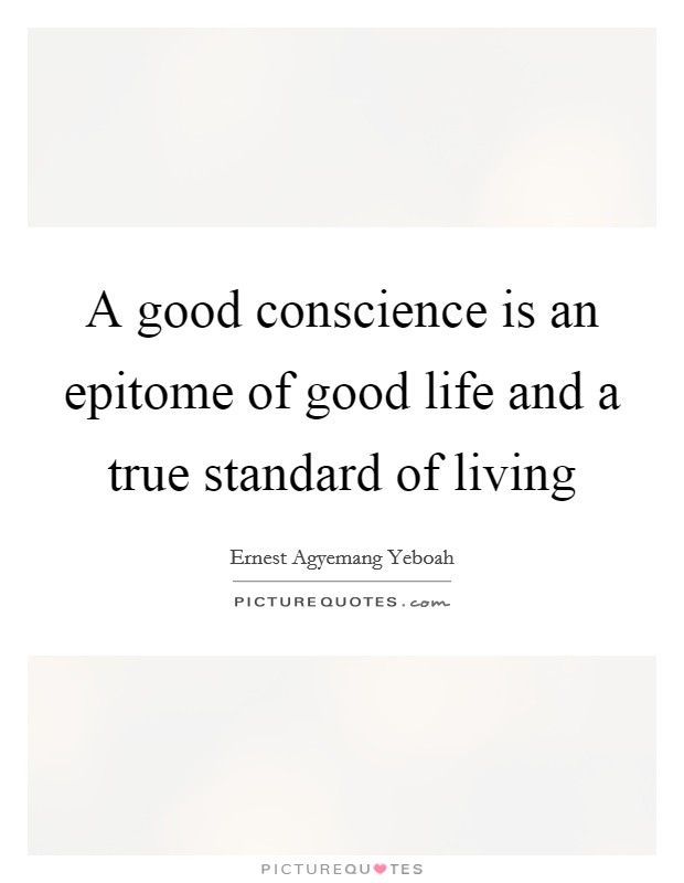 A good conscience is an epitome of good life and a true standard of living Picture Quote #1