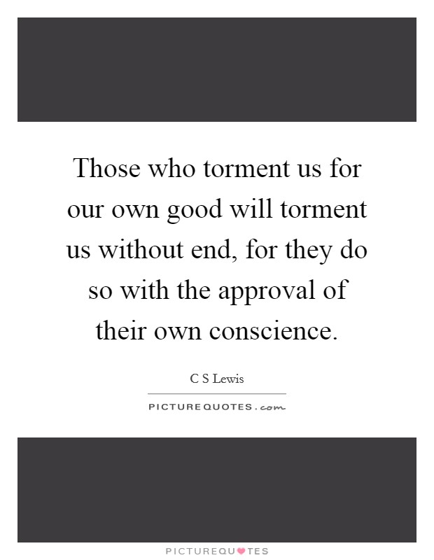 Those who torment us for our own good will torment us without end, for they do so with the approval of their own conscience Picture Quote #1
