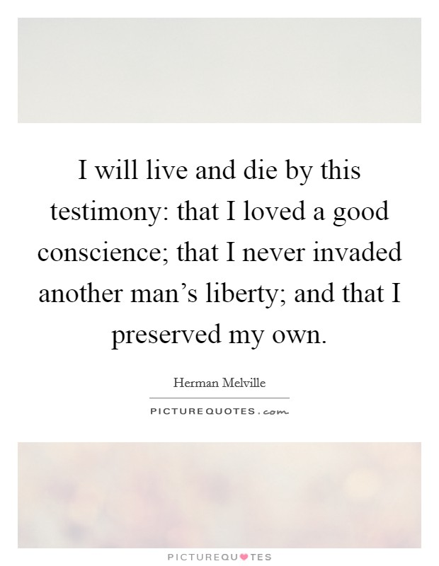 I will live and die by this testimony: that I loved a good conscience; that I never invaded another man's liberty; and that I preserved my own Picture Quote #1