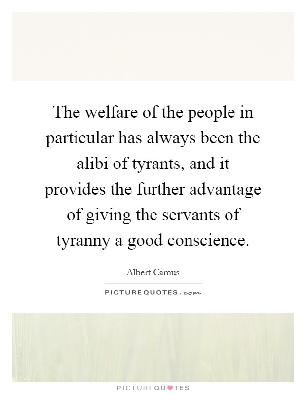 The welfare of the people in particular has always been the alibi of tyrants, and it provides the further advantage of giving the servants of tyranny a good conscience Picture Quote #1