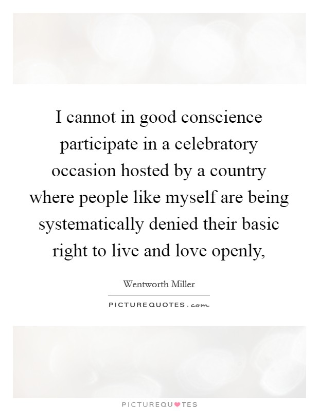 I cannot in good conscience participate in a celebratory occasion hosted by a country where people like myself are being systematically denied their basic right to live and love openly, Picture Quote #1