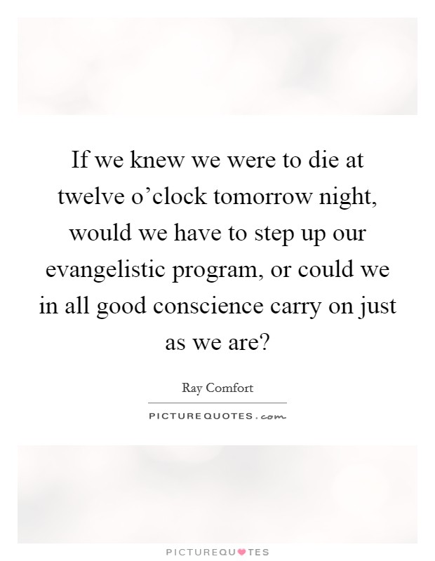 If we knew we were to die at twelve o'clock tomorrow night, would we have to step up our evangelistic program, or could we in all good conscience carry on just as we are? Picture Quote #1