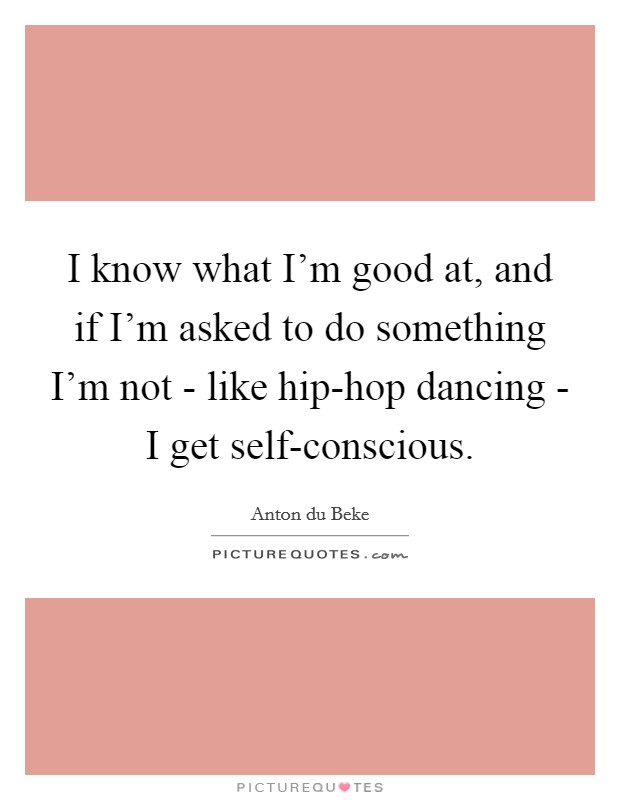 I know what I'm good at, and if I'm asked to do something I'm not - like hip-hop dancing - I get self-conscious Picture Quote #1