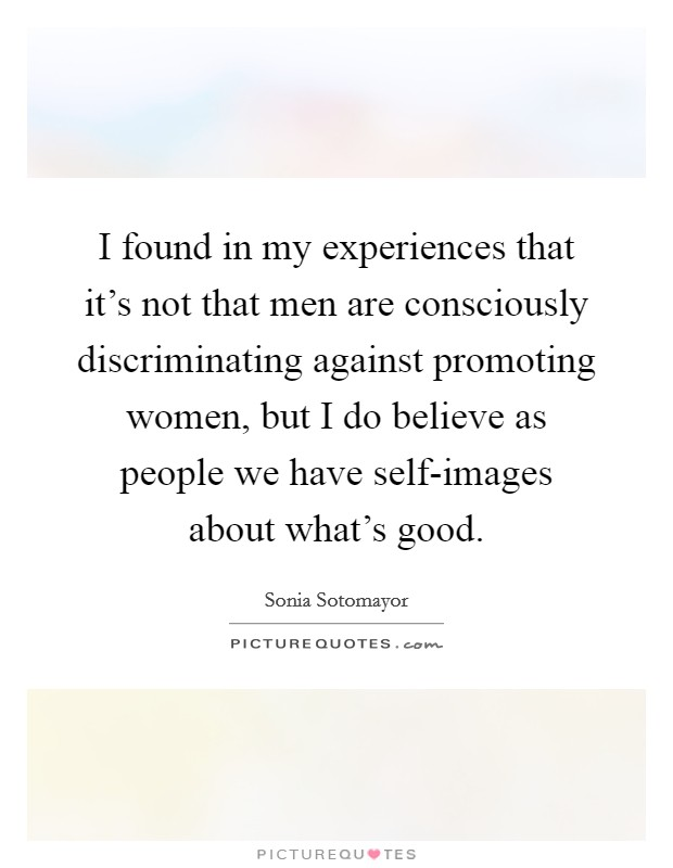 I found in my experiences that it's not that men are consciously discriminating against promoting women, but I do believe as people we have self-images about what's good Picture Quote #1