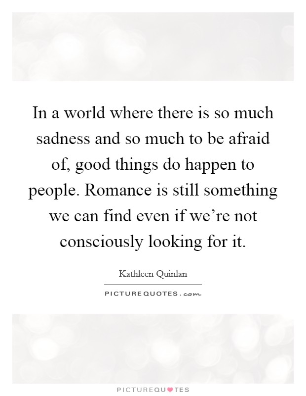 In a world where there is so much sadness and so much to be afraid of, good things do happen to people. Romance is still something we can find even if we're not consciously looking for it Picture Quote #1